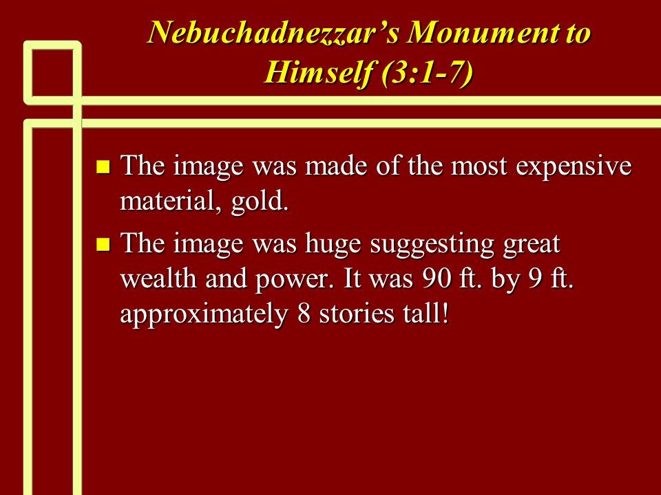 Nebuchadnezzars Monument to Himself (3:1-7) n The image was made of the most expensive material, gold.