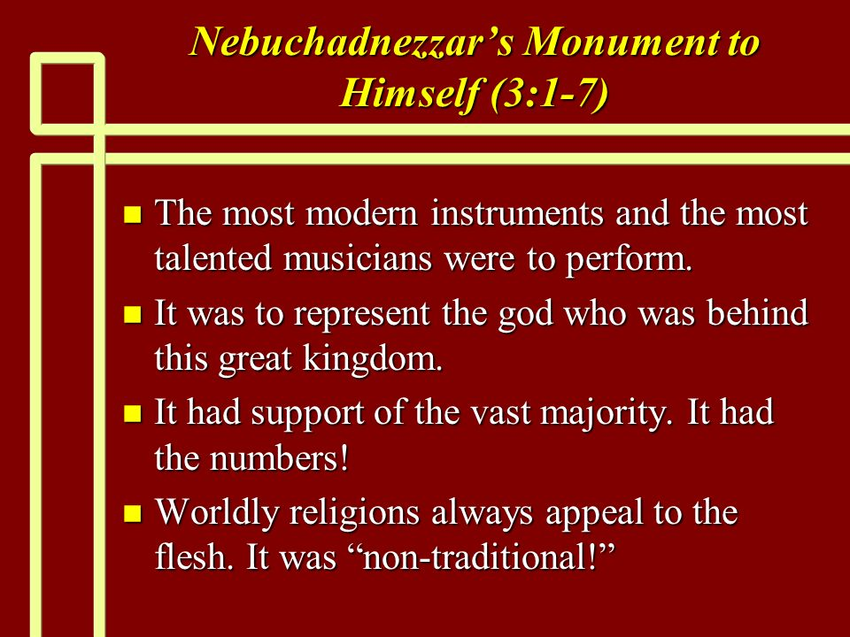 Nebuchadnezzars Monument to Himself (3:1-7) n The most modern instruments and the most talented musicians were to perform.