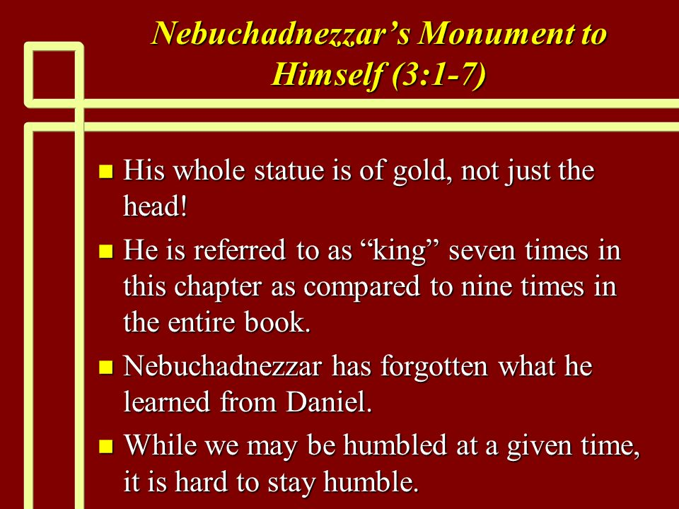 Nebuchadnezzars Monument to Himself (3:1-7) n His whole statue is of gold, not just the head.