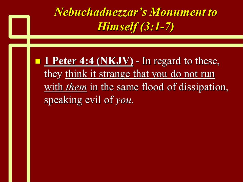 Nebuchadnezzars Monument to Himself (3:1-7) n 1 Peter 4:4 (NKJV) - In regard to these, they think it strange that you do not run with them in the same flood of dissipation, speaking evil of you.