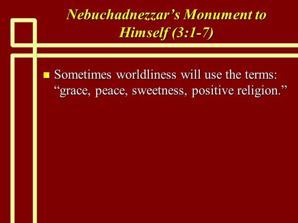 Nebuchadnezzars Monument to Himself (3:1-7) n Sometimes worldliness will use the terms: grace, peace, sweetness, positive religion.