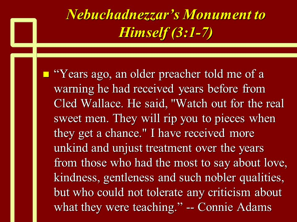 Nebuchadnezzars Monument to Himself (3:1-7) n Years ago, an older preacher told me of a warning he had received years before from Cled Wallace.