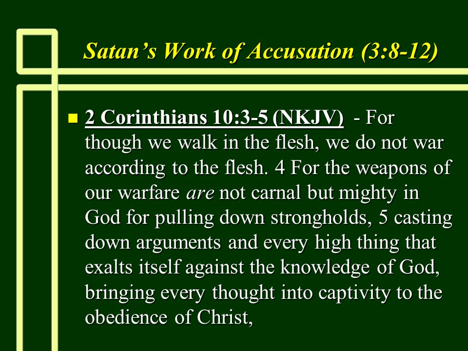 Satans Work of Accusation (3:8-12) n 2 Corinthians 10:3-5 (NKJV) - For though we walk in the flesh, we do not war according to the flesh.
