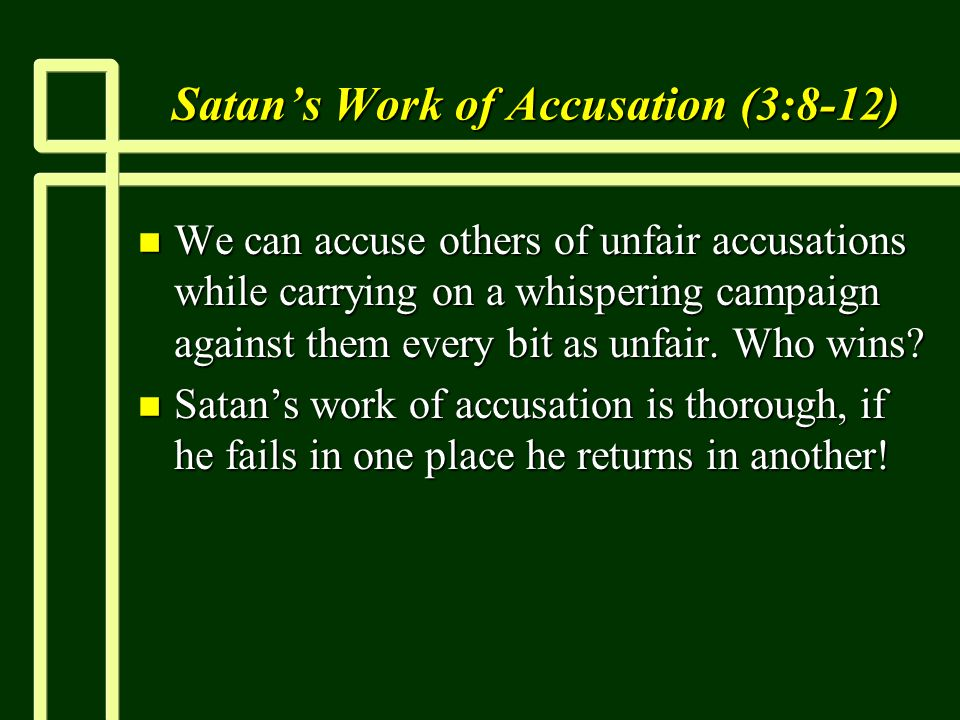 Satans Work of Accusation (3:8-12) n We can accuse others of unfair accusations while carrying on a whispering campaign against them every bit as unfair.