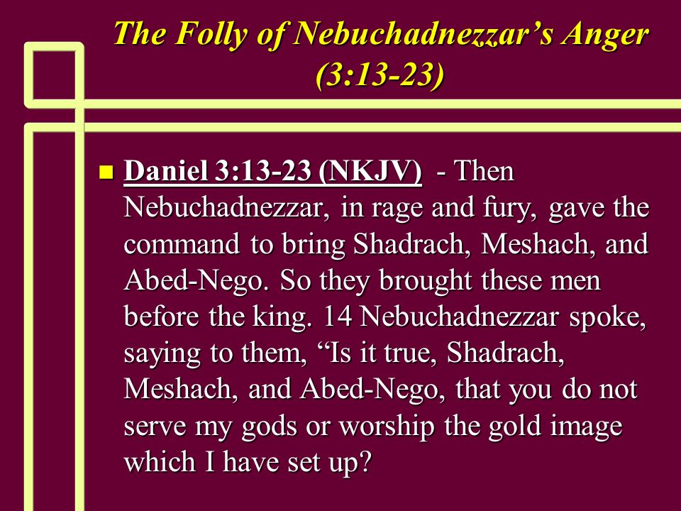 The Folly of Nebuchadnezzars Anger (3:13-23) n Daniel 3:13-23 (NKJV) - Then Nebuchadnezzar, in rage and fury, gave the command to bring Shadrach, Meshach, and Abed-Nego.