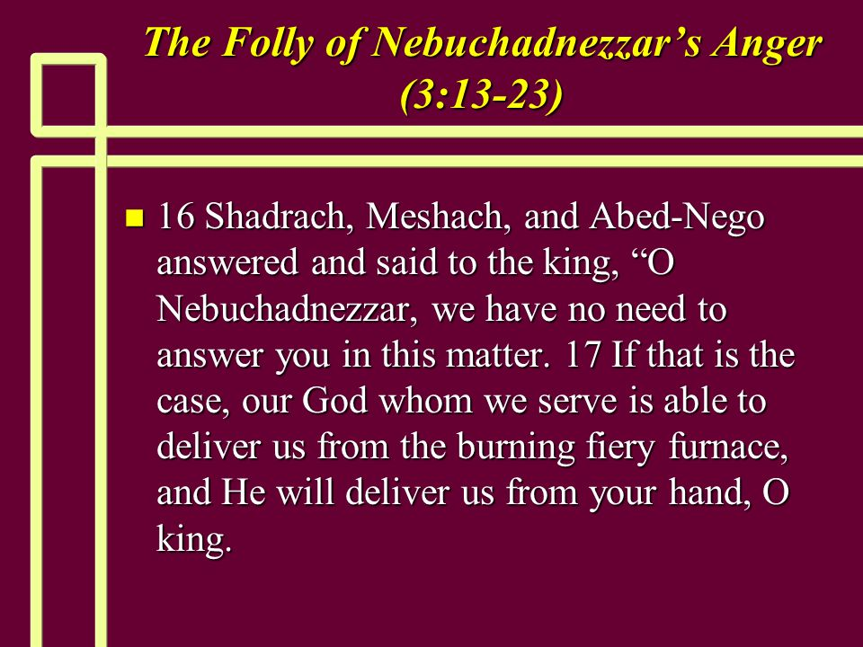 The Folly of Nebuchadnezzars Anger (3:13-23) n 16 Shadrach, Meshach, and Abed-Nego answered and said to the king, O Nebuchadnezzar, we have no need to answer you in this matter.
