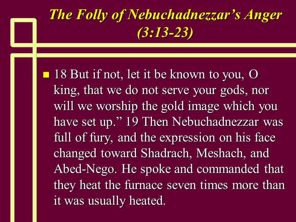 The Folly of Nebuchadnezzars Anger (3:13-23) n 18 But if not, let it be known to you, O king, that we do not serve your gods, nor will we worship the gold image which you have set up.
