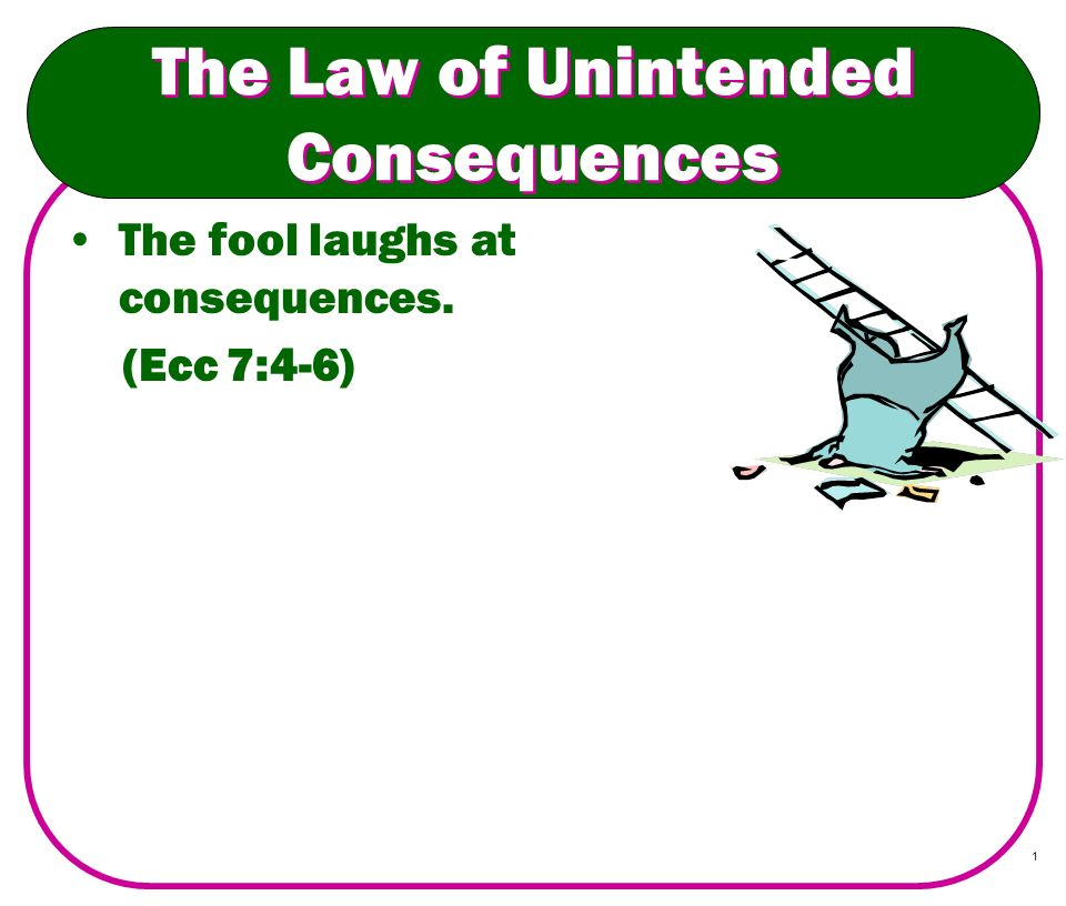 1 The Law of Unintended Consequences The fool laughs at consequences. (Ecc 7:4-6)