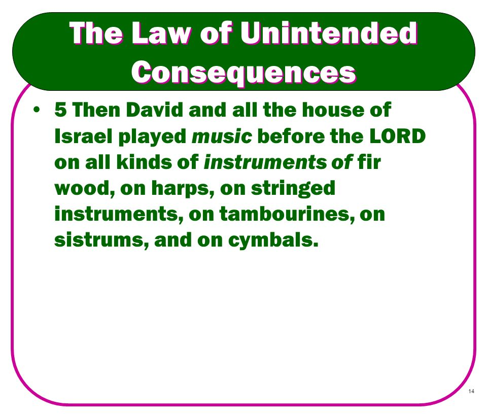 14 The Law of Unintended Consequences 5 Then David and all the house of Israel played music before the LORD on all kinds of instruments of fir wood, o