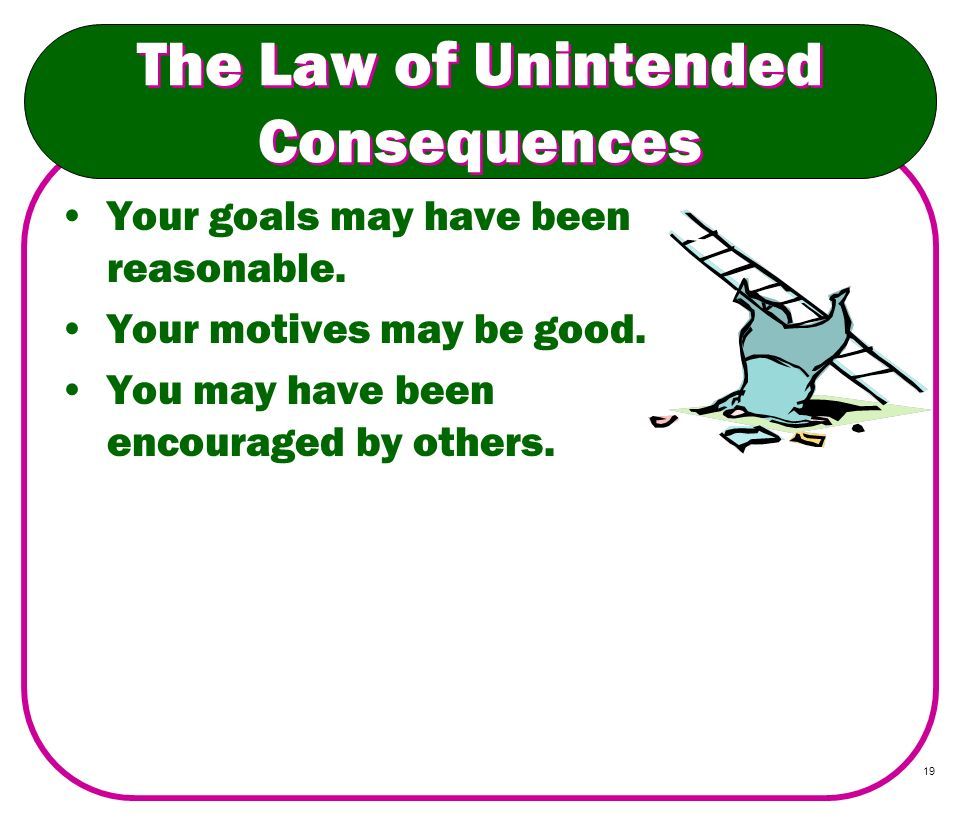 19 The Law of Unintended Consequences Your goals may have been reasonable. Your motives may be good. You may have been encouraged by others.
