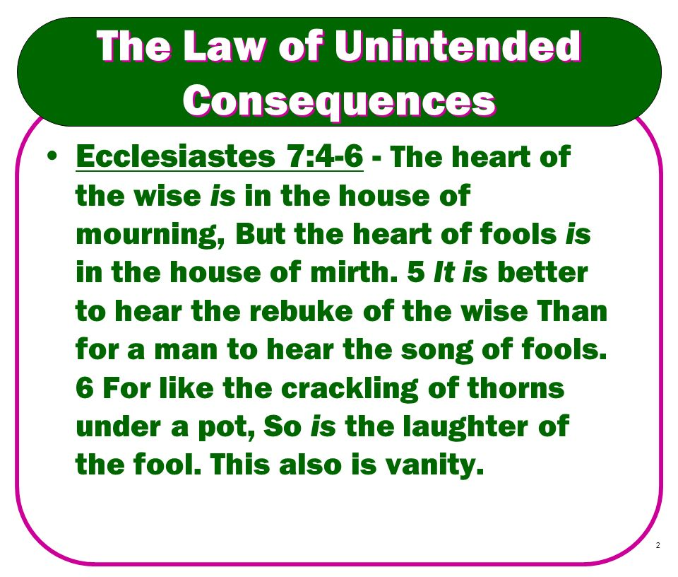 2 The Law of Unintended Consequences Ecclesiastes 7:4-6 - The heart of the wise is in the house of mourning, But the heart of fools is in the house of