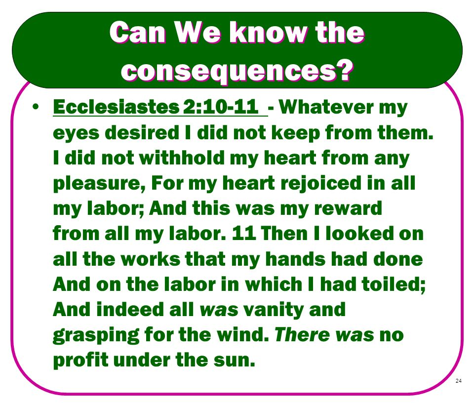 24 Can We know the consequences? Ecclesiastes 2:10-11 - Whatever my eyes desired I did not keep from them. I did not withhold my heart from any pleasu