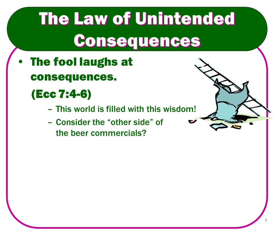 3 The Law of Unintended Consequences The fool laughs at consequences. (Ecc 7:4-6) –This world is filled with this wisdom! –Consider the other side of