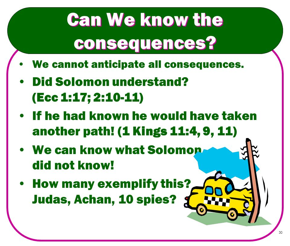 30 Can We know the consequences? We cannot anticipate all consequences. Did Solomon understand? (Ecc 1:17; 2:10-11) If he had known he would have take
