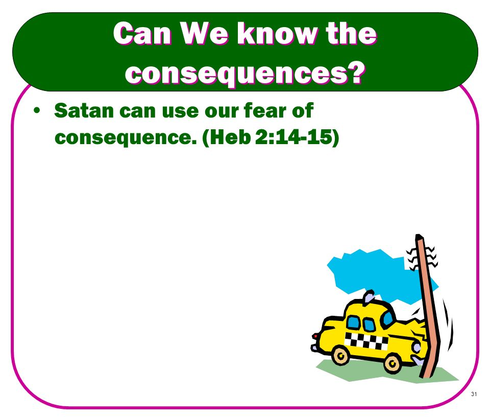 31 Can We know the consequences? Satan can use our fear of consequence. (Heb 2:14-15)