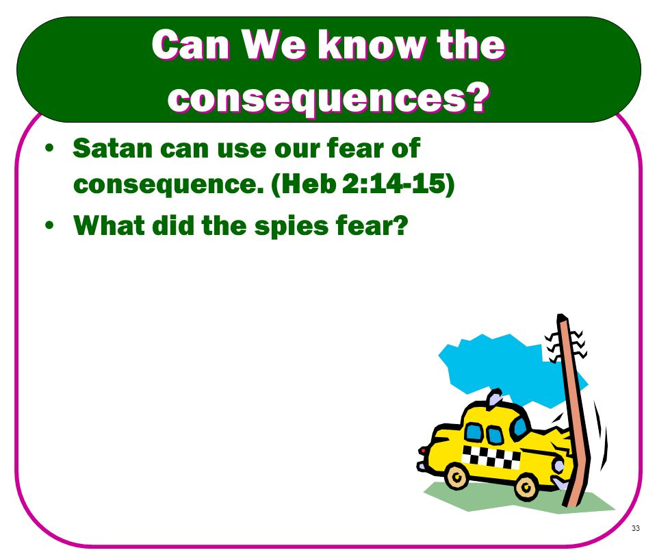 33 Can We know the consequences? Satan can use our fear of consequence. (Heb 2:14-15) What did the spies fear?