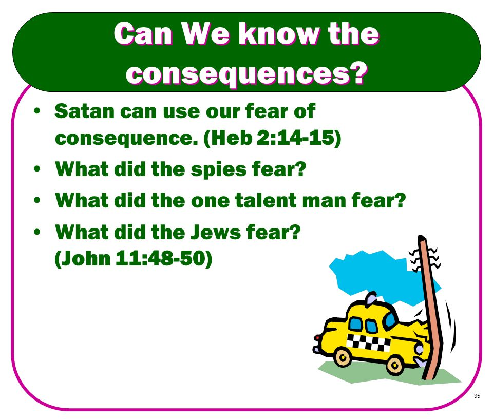 35 Can We know the consequences? Satan can use our fear of consequence. (Heb 2:14-15) What did the spies fear? What did the one talent man fear? What