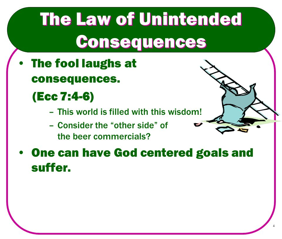 4 The Law of Unintended Consequences The fool laughs at consequences. (Ecc 7:4-6) –This world is filled with this wisdom! –Consider the other side of