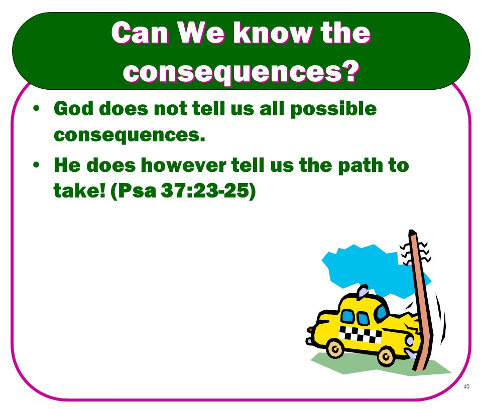 40 Can We know the consequences? God does not tell us all possible consequences. He does however tell us the path to take! (Psa 37:23-25)