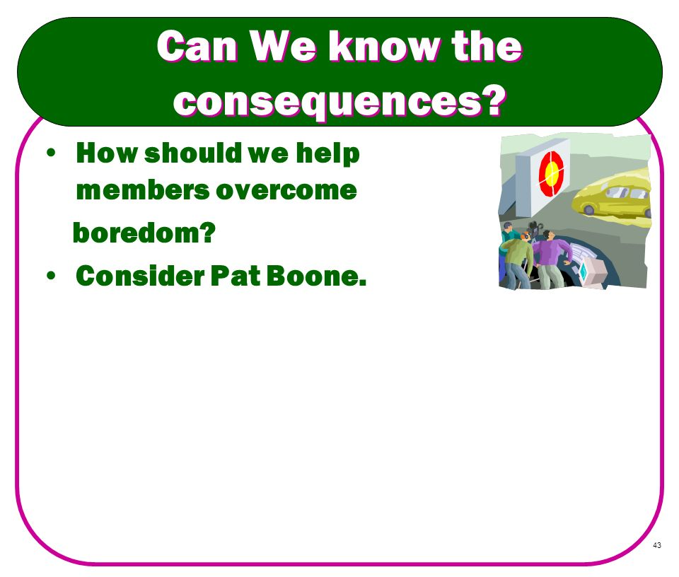 43 Can We know the consequences? How should we help members overcome boredom? Consider Pat Boone.