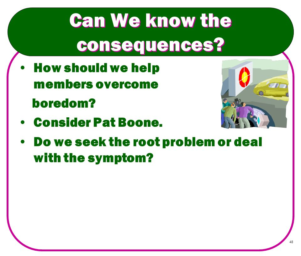48 Can We know the consequences? How should we help members overcome boredom? Consider Pat Boone. Do we seek the root problem or deal with the symptom