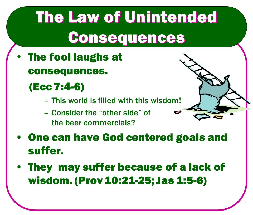 5 The Law of Unintended Consequences The fool laughs at consequences. (Ecc 7:4-6) –This world is filled with this wisdom! –Consider the other side of