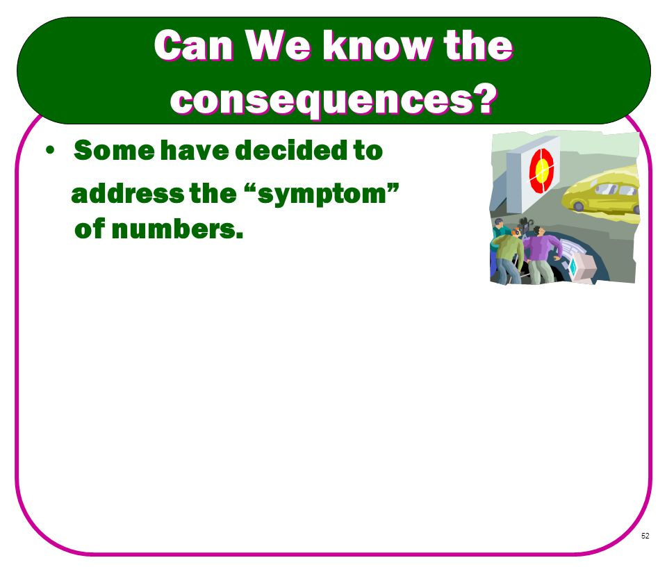 52 Can We know the consequences? Some have decided to address the symptom of numbers.