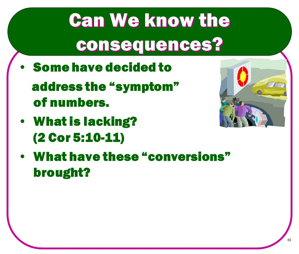 55 Can We know the consequences? Some have decided to address the symptom of numbers. What is lacking? (2 Cor 5:10-11) What have these conversions bro