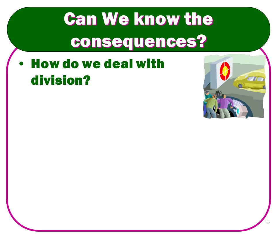 57 Can We know the consequences? How do we deal with division?