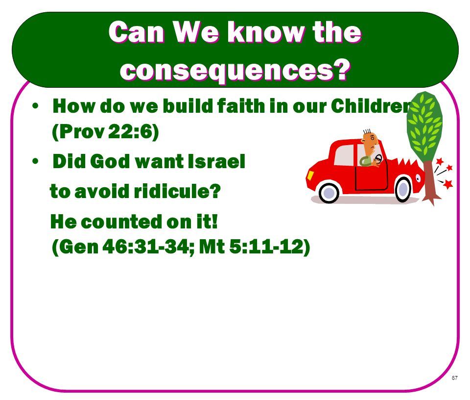 67 Can We know the consequences? How do we build faith in our Children? (Prov 22:6) Did God want Israel to avoid ridicule? He counted on it! (Gen 46:3