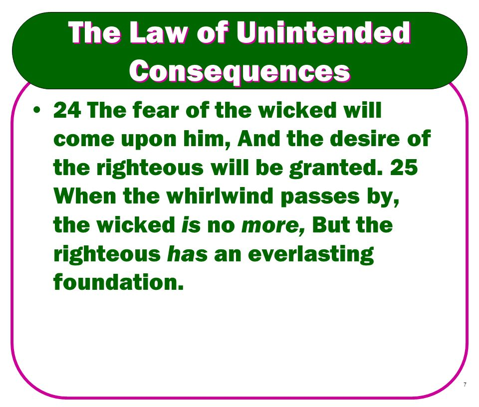 7 The Law of Unintended Consequences 24 The fear of the wicked will come upon him, And the desire of the righteous will be granted. 25 When the whirlw