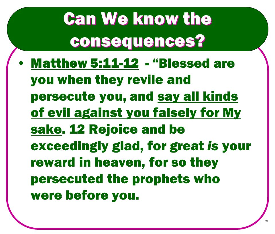 70 Can We know the consequences? Matthew 5:11-12 - Blessed are you when they revile and persecute you, and say all kinds of evil against you falsely f
