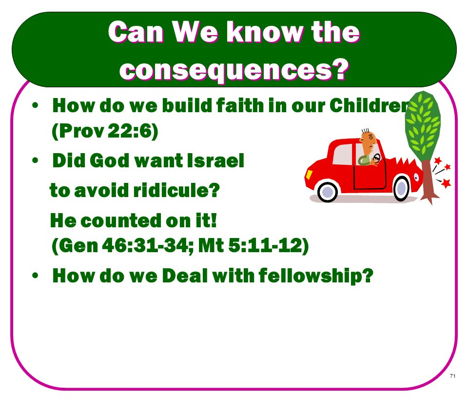 71 Can We know the consequences? How do we build faith in our Children? (Prov 22:6) Did God want Israel to avoid ridicule? He counted on it! (Gen 46:3