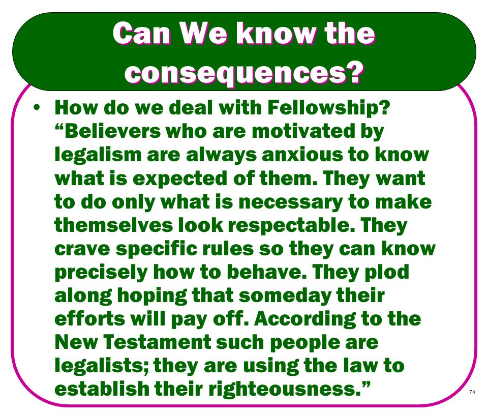 74 Can We know the consequences? How do we deal with Fellowship? Believers who are motivated by legalism are always anxious to know what is expected o