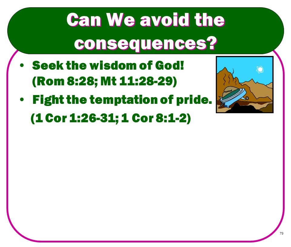 79 Can We avoid the consequences? Seek the wisdom of God! (Rom 8:28; Mt 11:28-29) Fight the temptation of pride. (1 Cor 1:26-31; 1 Cor 8:1-2)