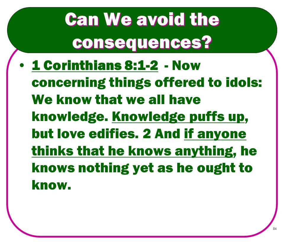 84 Can We avoid the consequences? 1 Corinthians 8:1-2 - Now concerning things offered to idols: We know that we all have knowledge. Knowledge puffs up
