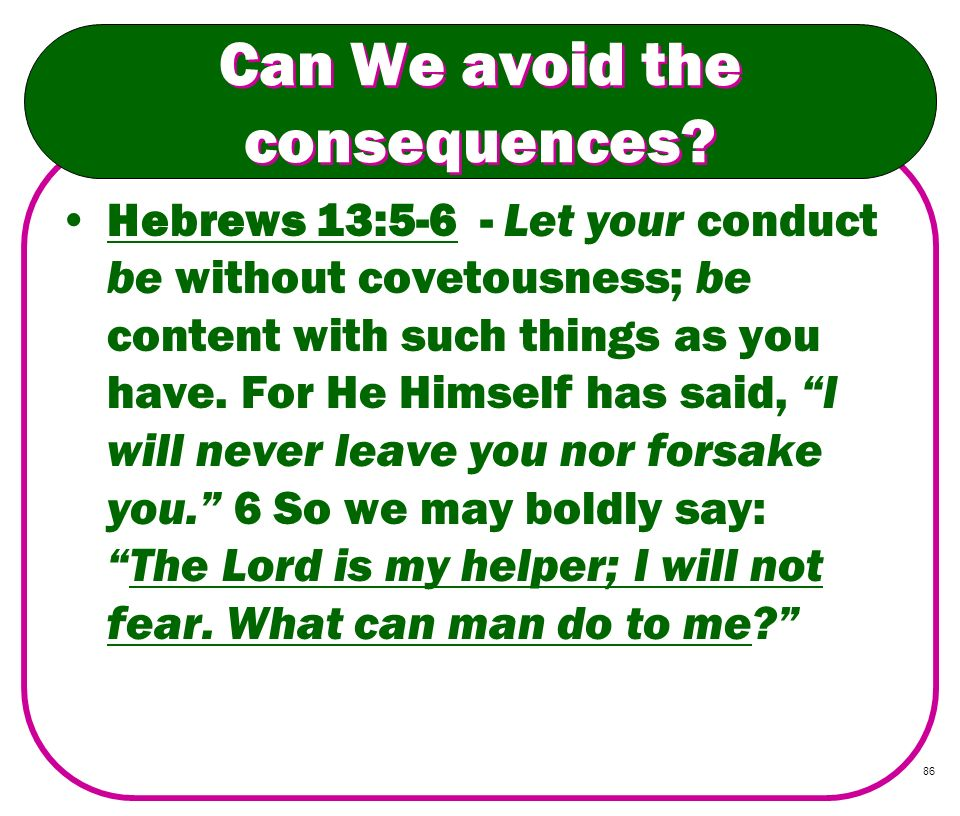 86 Can We avoid the consequences? Hebrews 13:5-6 - Let your conduct be without covetousness; be content with such things as you have. For He Himself h