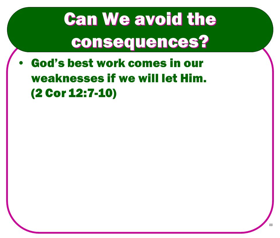 88 Can We avoid the consequences? Gods best work comes in our weaknesses if we will let Him. (2 Cor 12:7-10)