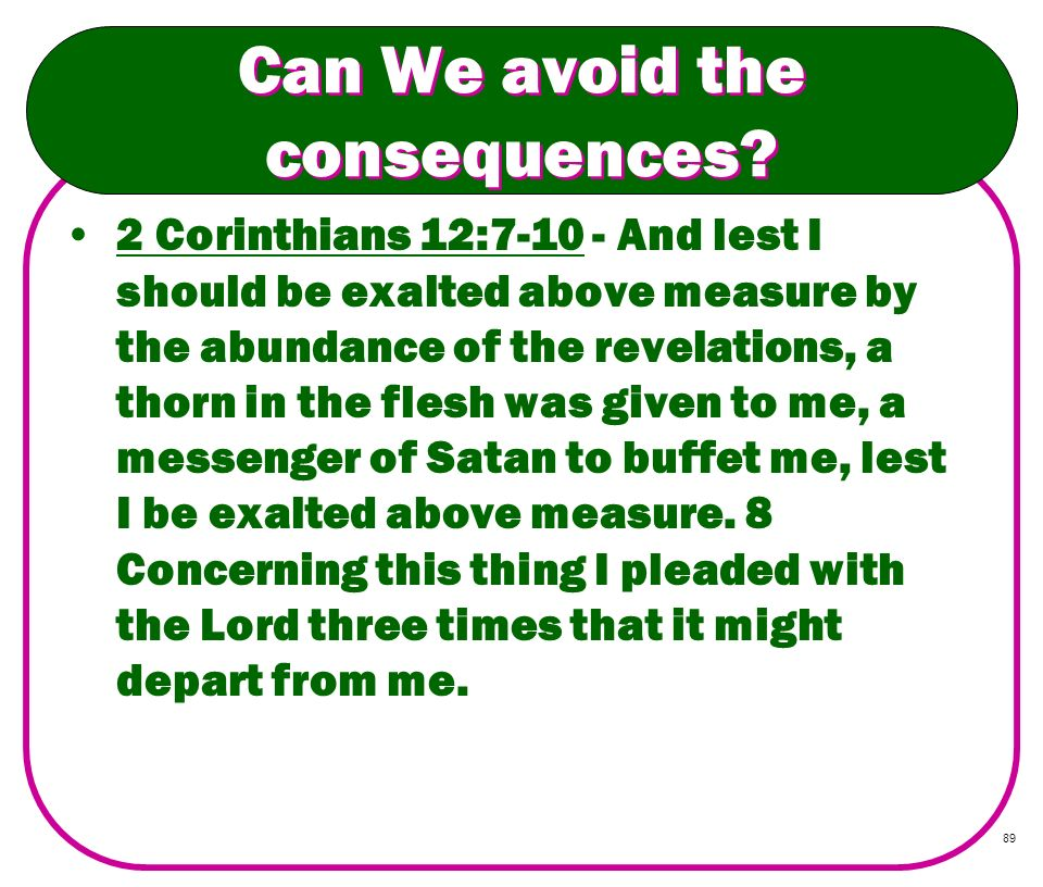 89 Can We avoid the consequences? 2 Corinthians 12:7-10 - And lest I should be exalted above measure by the abundance of the revelations, a thorn in t
