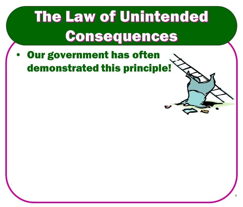 9 The Law of Unintended Consequences Our government has often demonstrated this principle!
