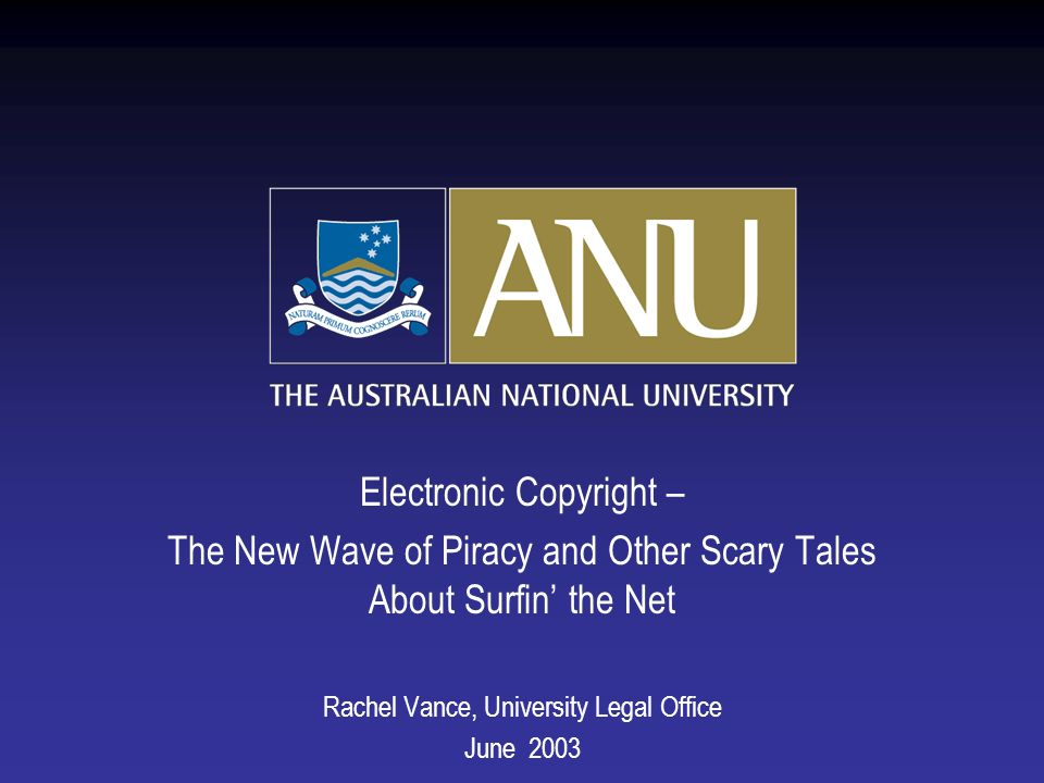 Electronic Copyright – The New Wave of Piracy and Other Scary Tales About Surfin the Net Rachel Vance, University Legal Office June 2003