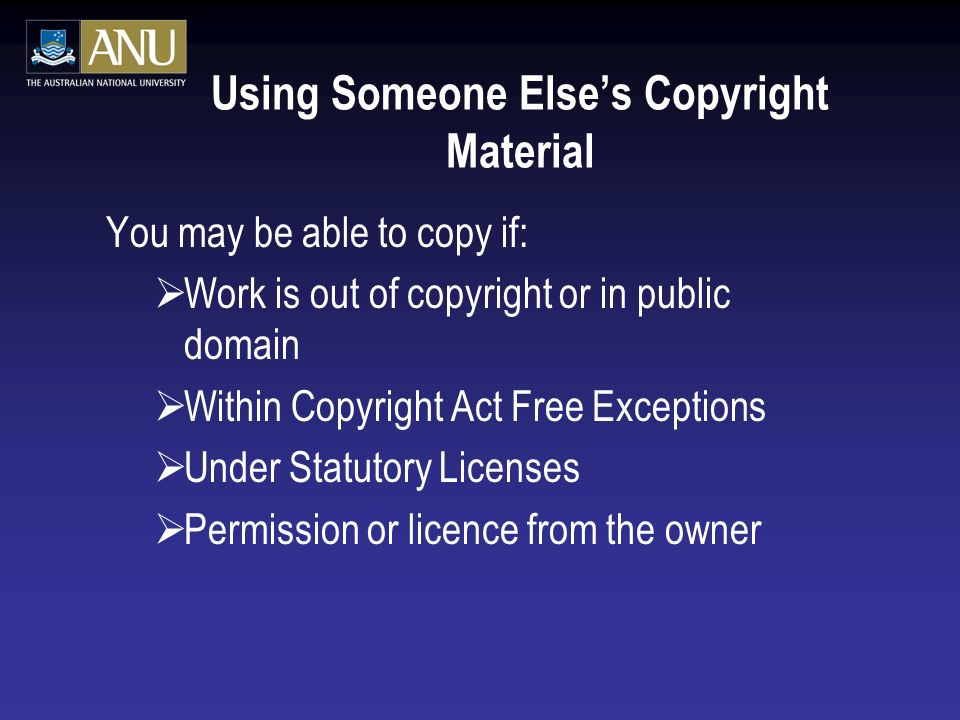Using Someone Elses Copyright Material You may be able to copy if: Work is out of copyright or in public domain Within Copyright Act Free Exceptions Under Statutory Licenses Permission or licence from the owner