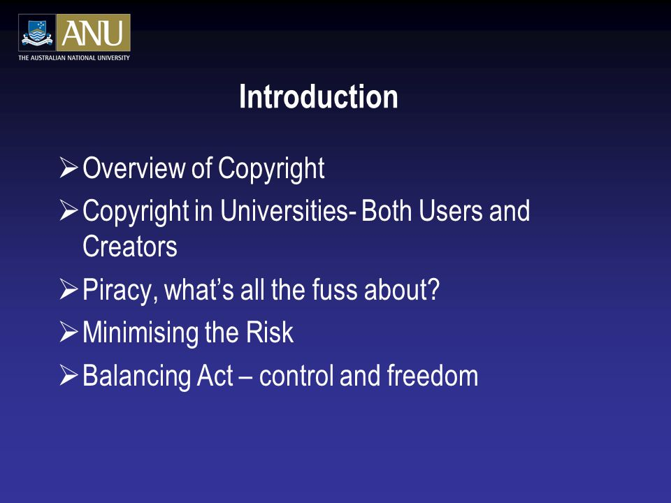 Introduction Overview of Copyright Copyright in Universities- Both Users and Creators Piracy, whats all the fuss about.