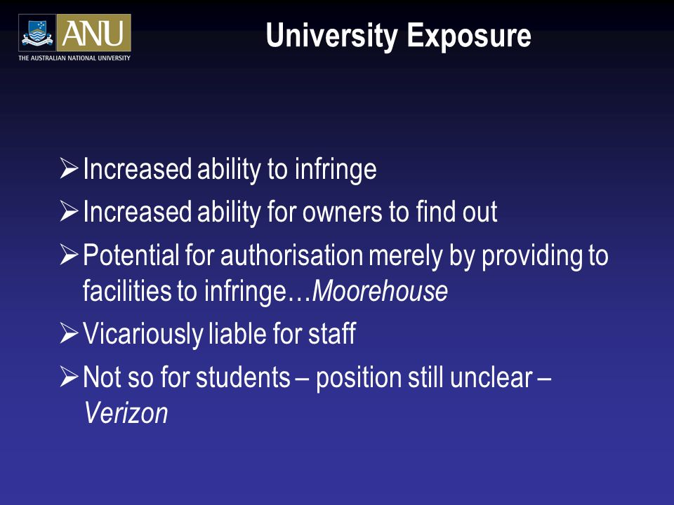 University Exposure Increased ability to infringe Increased ability for owners to find out Potential for authorisation merely by providing to facilities to infringe… Moorehouse Vicariously liable for staff Not so for students – position still unclear – Verizon