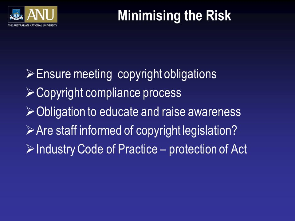 Minimising the Risk Ensure meeting copyright obligations Copyright compliance process Obligation to educate and raise awareness Are staff informed of copyright legislation.