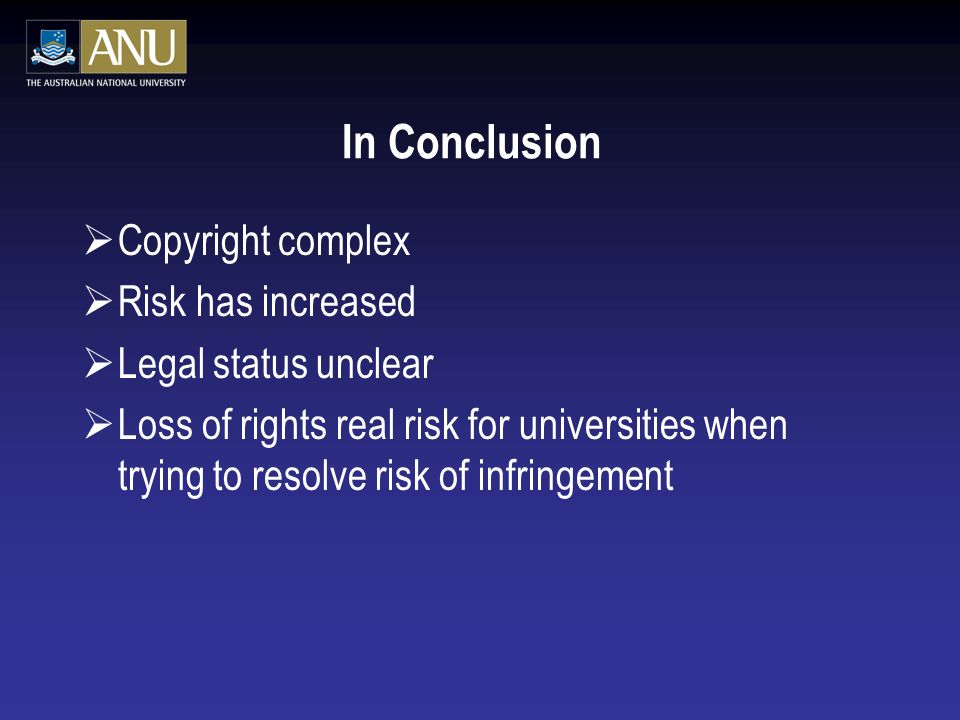 In Conclusion Copyright complex Risk has increased Legal status unclear Loss of rights real risk for universities when trying to resolve risk of infringement