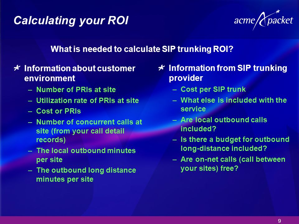9 Calculating your ROI Information about customer environment –Number of PRIs at site –Utilization rate of PRIs at site –Cost or PRIs –Number of concurrent calls at site (from your call detail records) –The local outbound minutes per site –The outbound long distance minutes per site Information from SIP trunking provider –Cost per SIP trunk –What else is included with the service –Are local outbound calls included.