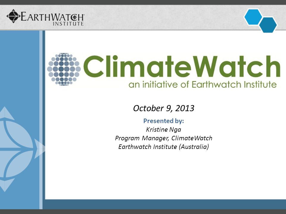 October 9, 2013 Presented by: Kristine Nga Program Manager, ClimateWatch Earthwatch Institute (Australia)