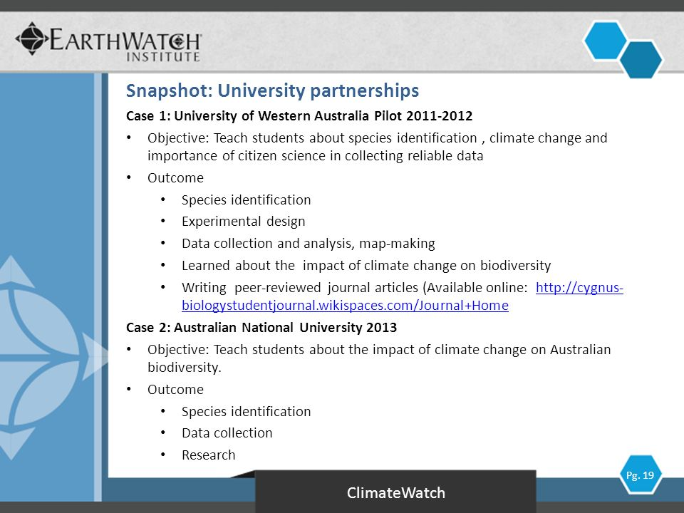 Case 1: University of Western Australia Pilot 2011-2012 Objective: Teach students about species identification, climate change and importance of citizen science in collecting reliable data Outcome Species identification Experimental design Data collection and analysis, map-making Learned about the impact of climate change on biodiversity Writing peer-reviewed journal articles (Available online: http://cygnus- biologystudentjournal.wikispaces.com/Journal+Homehttp://cygnus- biologystudentjournal.wikispaces.com/Journal+Home Case 2: Australian National University 2013 Objective: Teach students about the impact of climate change on Australian biodiversity.
