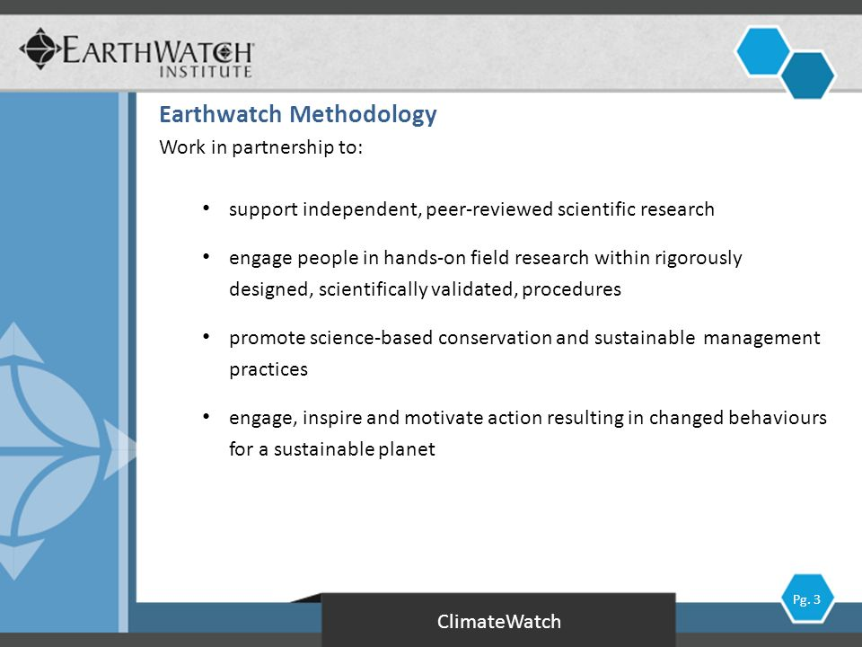 Work in partnership to: support independent, peer-reviewed scientific research engage people in hands-on field research within rigorously designed, scientifically validated, procedures promote science-based conservation and sustainable management practices engage, inspire and motivate action resulting in changed behaviours for a sustainable planet ClimateWatch Earthwatch Methodology Pg.